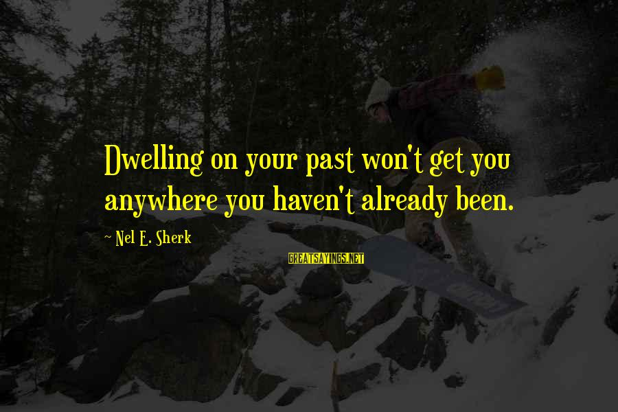 Not Dwelling On The Past Sayings By Nel E. Sherk: Dwelling on your past won't get you anywhere you haven't already been.