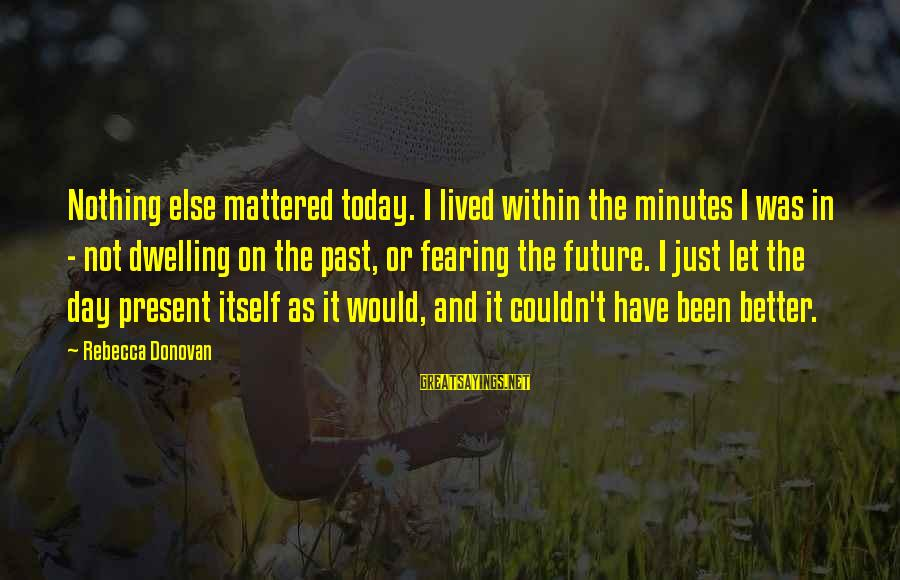 Not Dwelling On The Past Sayings By Rebecca Donovan: Nothing else mattered today. I lived within the minutes I was in - not dwelling