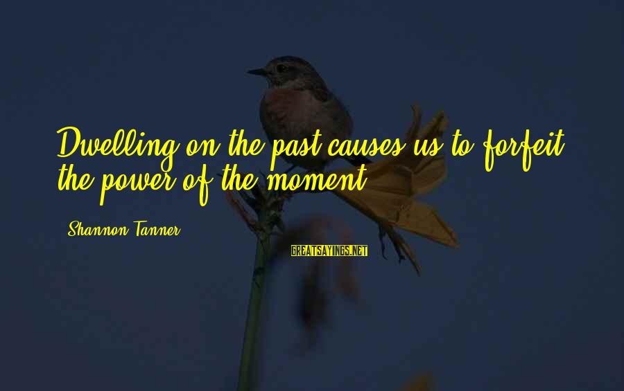 Not Dwelling On The Past Sayings By Shannon Tanner: Dwelling on the past causes us to forfeit the power of the moment.