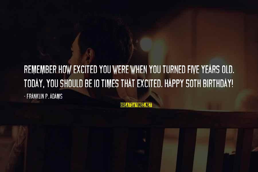 Not Excited For Birthday Sayings By Franklin P. Adams: Remember how excited you were when you turned five years old. Today, you should be