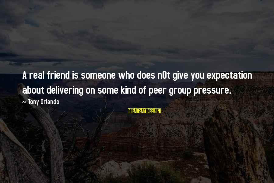 Not Giving Into Peer Pressure Sayings By Tony Orlando: A real friend is someone who does n0t give you expectation about delivering on some