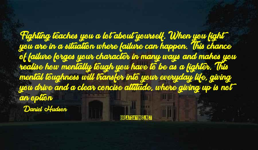 Not Giving Up In Life Sayings By Daniel Hudson: Fighting teaches you a lot about yourself. When you fight you are in a situation