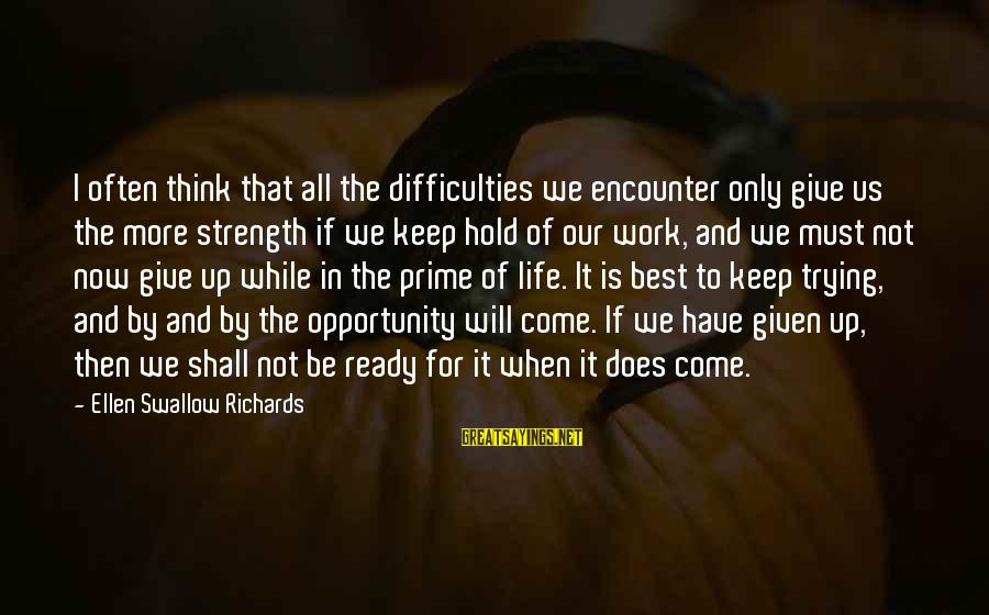 Not Giving Up In Life Sayings By Ellen Swallow Richards: I often think that all the difficulties we encounter only give us the more strength