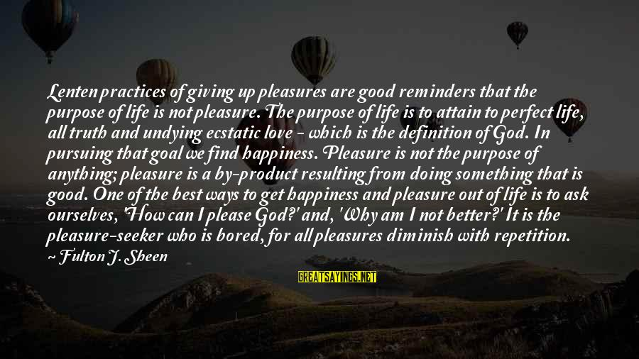 Not Giving Up In Life Sayings By Fulton J. Sheen: Lenten practices of giving up pleasures are good reminders that the purpose of life is
