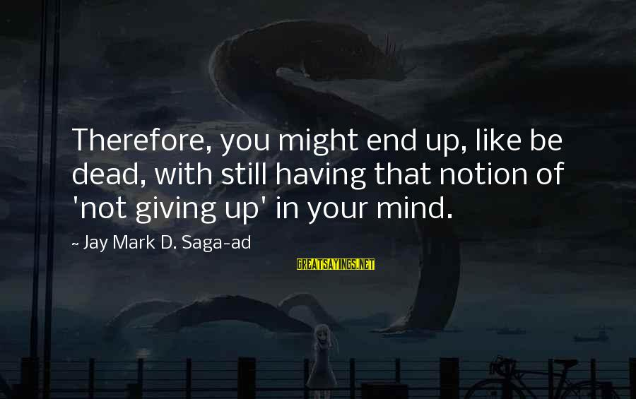 Not Giving Up In Life Sayings By Jay Mark D. Saga-ad: Therefore, you might end up, like be dead, with still having that notion of 'not