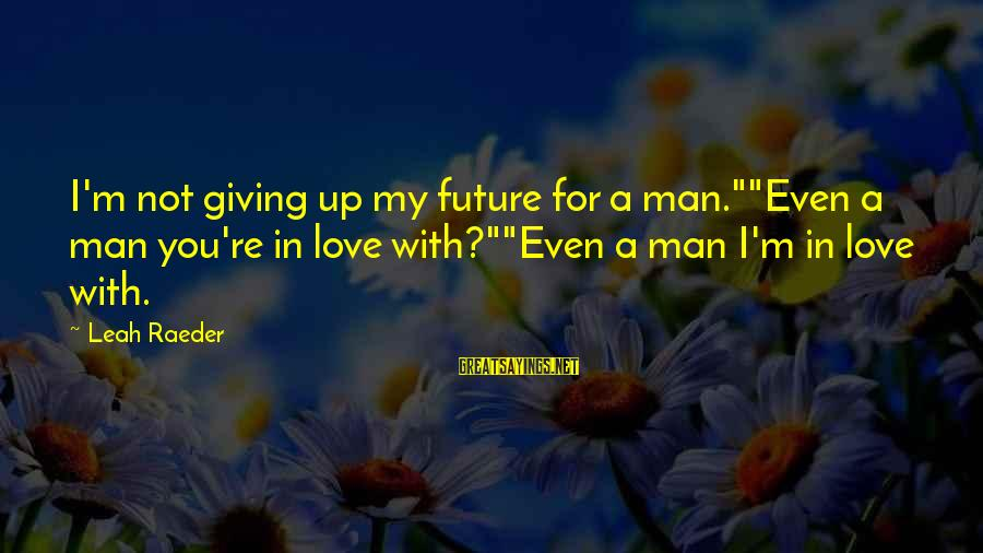 """Not Giving Up In Life Sayings By Leah Raeder: I'm not giving up my future for a man.""""""""Even a man you're in love with?""""""""Even"""