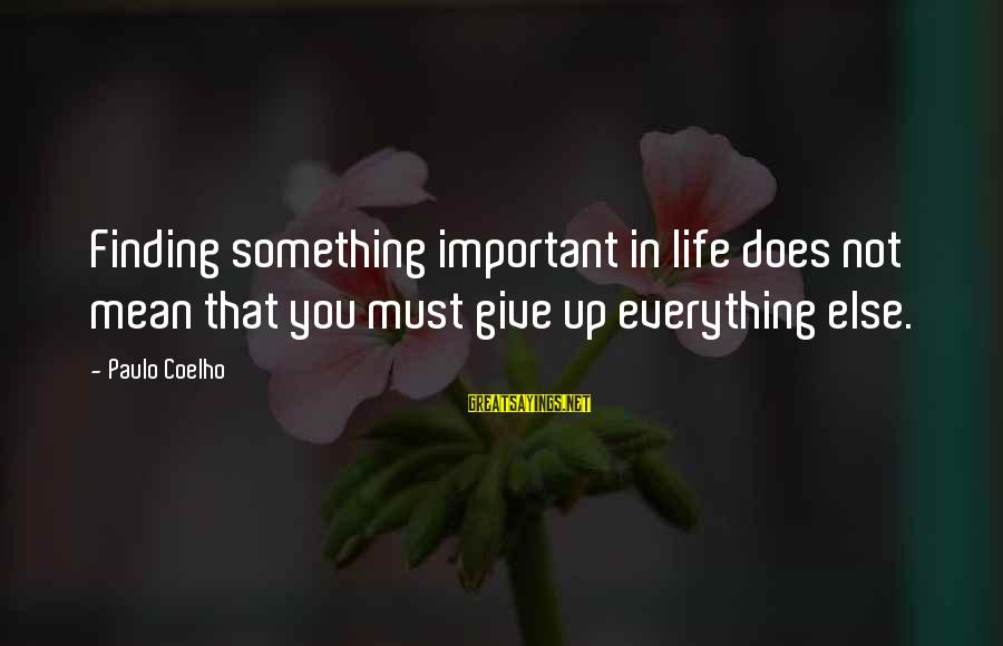 Not Giving Up In Life Sayings By Paulo Coelho: Finding something important in life does not mean that you must give up everything else.