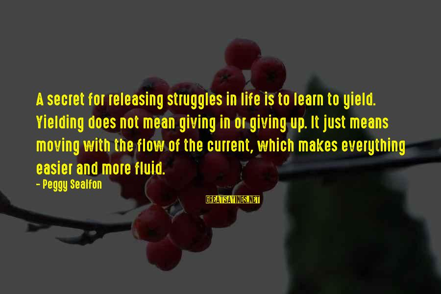 Not Giving Up In Life Sayings By Peggy Sealfon: A secret for releasing struggles in life is to learn to yield. Yielding does not