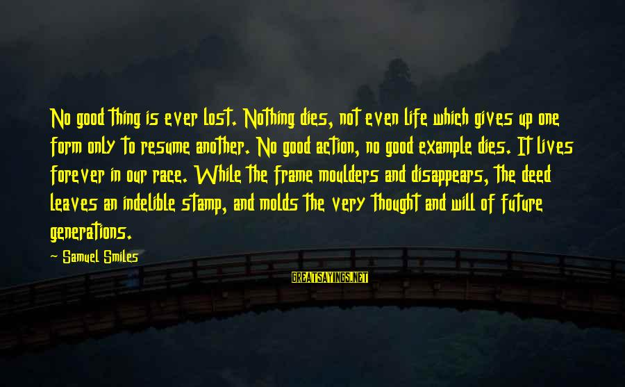 Not Giving Up In Life Sayings By Samuel Smiles: No good thing is ever lost. Nothing dies, not even life which gives up one