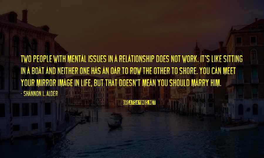 Not Giving Up In Life Sayings By Shannon L. Alder: Two people with mental issues in a relationship does not work. It's like sitting in
