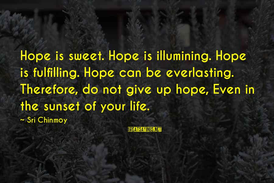 Not Giving Up In Life Sayings By Sri Chinmoy: Hope is sweet. Hope is illumining. Hope is fulfilling. Hope can be everlasting. Therefore, do