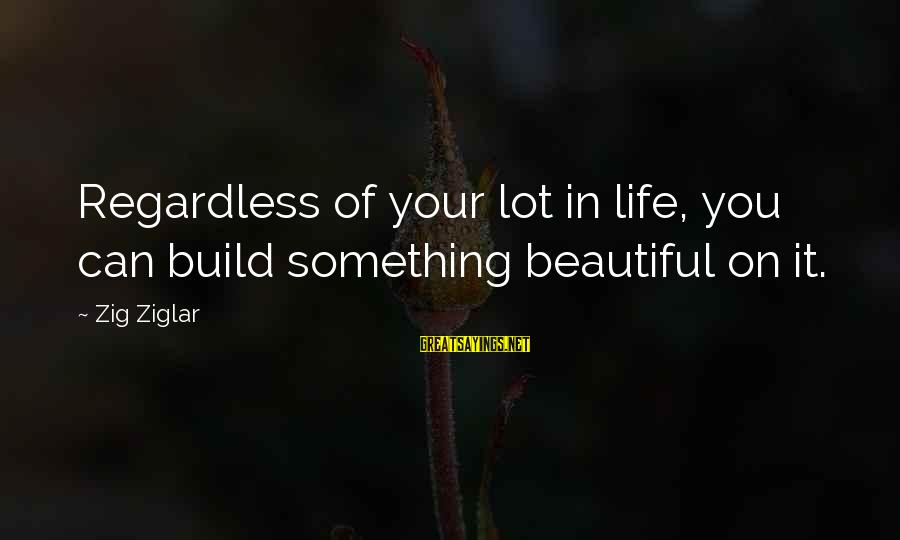 Not Giving Up In Life Sayings By Zig Ziglar: Regardless of your lot in life, you can build something beautiful on it.