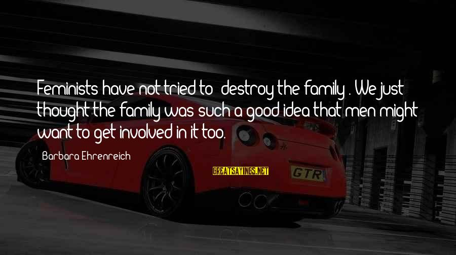 """Not Good Family Sayings By Barbara Ehrenreich: Feminists have not tried to """"destroy the family"""". We just thought the family was such"""