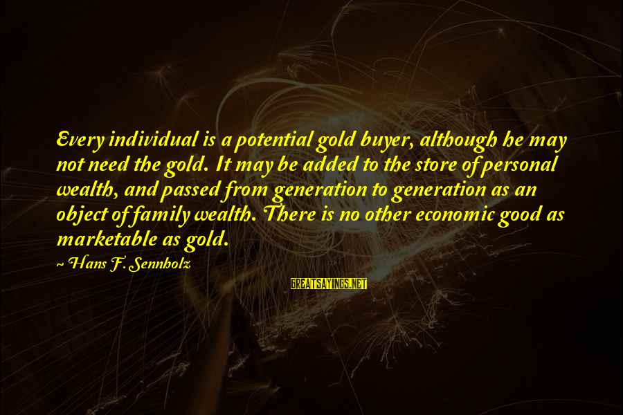 Not Good Family Sayings By Hans F. Sennholz: Every individual is a potential gold buyer, although he may not need the gold. It