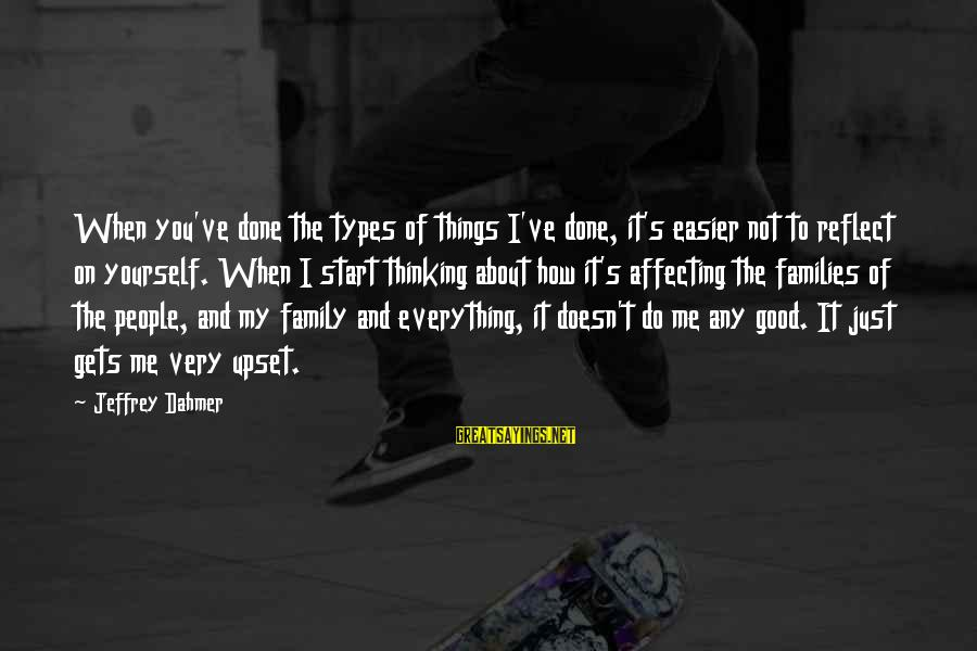 Not Good Family Sayings By Jeffrey Dahmer: When you've done the types of things I've done, it's easier not to reflect on