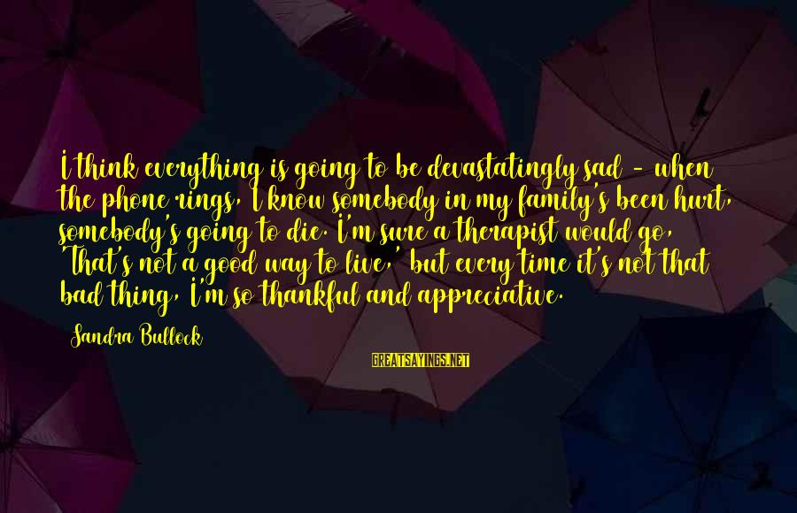 Not Good Family Sayings By Sandra Bullock: I think everything is going to be devastatingly sad - when the phone rings, I