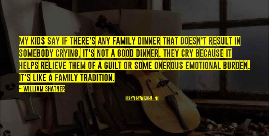 Not Good Family Sayings By William Shatner: My kids say if there's any family dinner that doesn't result in somebody crying, it's