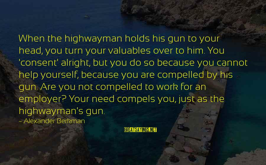 Not Helping Yourself Sayings By Alexander Berkman: When the highwayman holds his gun to your head, you turn your valuables over to