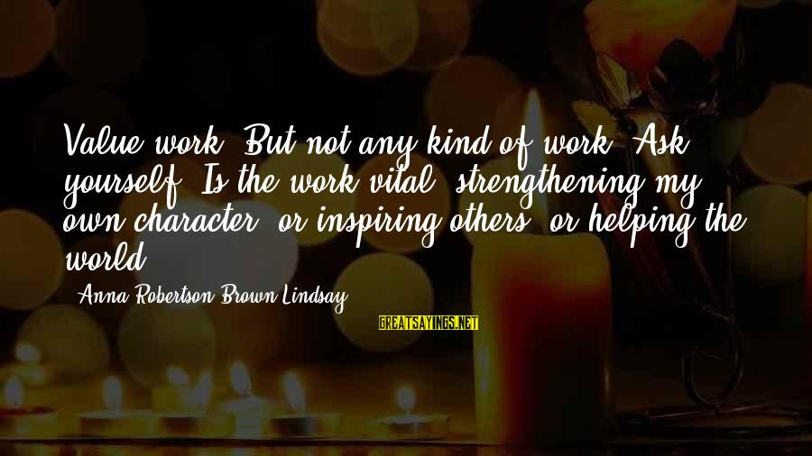 """Not Helping Yourself Sayings By Anna Robertson Brown Lindsay: Value work. But not any kind of work. Ask yourself """"Is the work vital, strengthening"""