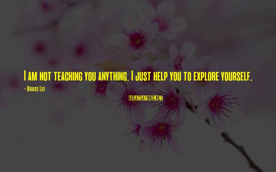 Not Helping Yourself Sayings By Bruce Lee: I am not teaching you anything. I just help you to explore yourself.