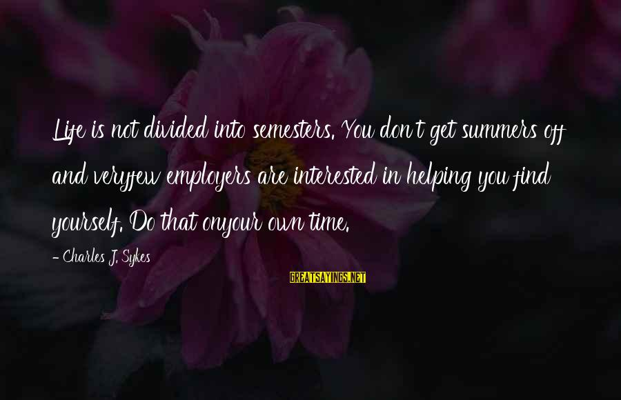 Not Helping Yourself Sayings By Charles J. Sykes: Life is not divided into semesters. You don't get summers off and veryfew employers are