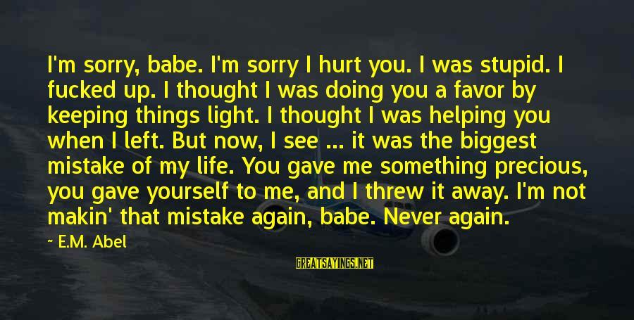 Not Helping Yourself Sayings By E.M. Abel: I'm sorry, babe. I'm sorry I hurt you. I was stupid. I fucked up. I