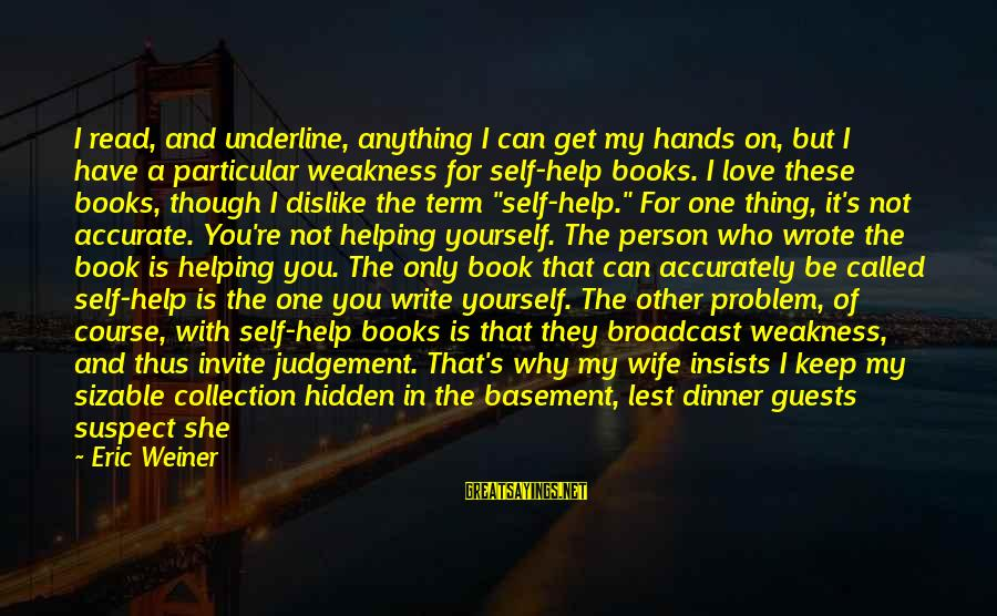 Not Helping Yourself Sayings By Eric Weiner: I read, and underline, anything I can get my hands on, but I have a