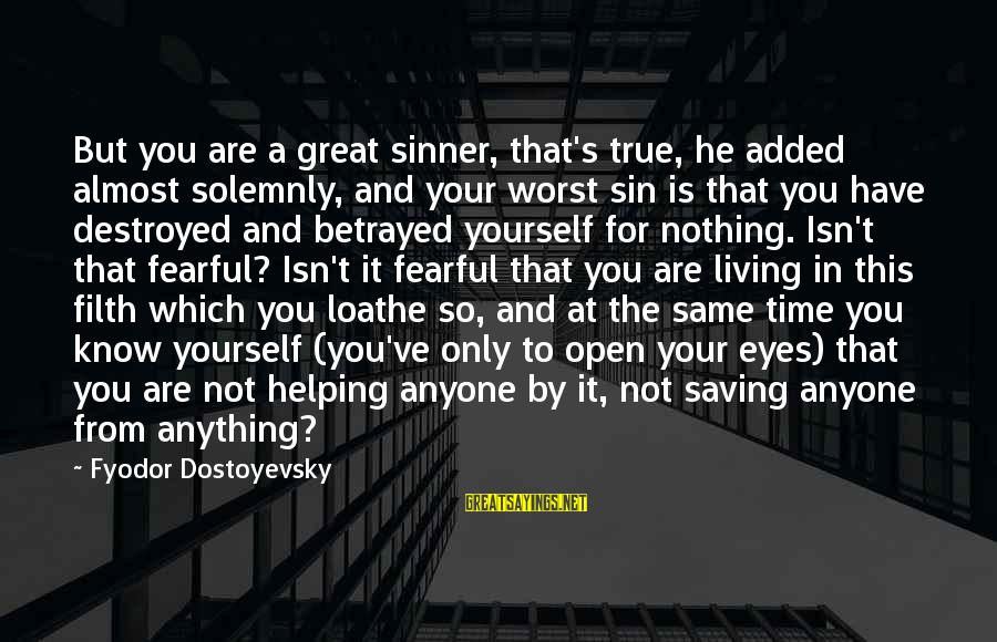 Not Helping Yourself Sayings By Fyodor Dostoyevsky: But you are a great sinner, that's true, he added almost solemnly, and your worst