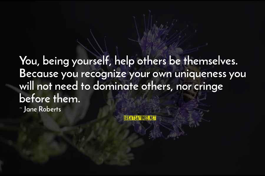 Not Helping Yourself Sayings By Jane Roberts: You, being yourself, help others be themselves. Because you recognize your own uniqueness you will