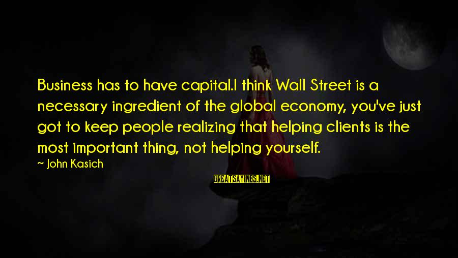 Not Helping Yourself Sayings By John Kasich: Business has to have capital.I think Wall Street is a necessary ingredient of the global