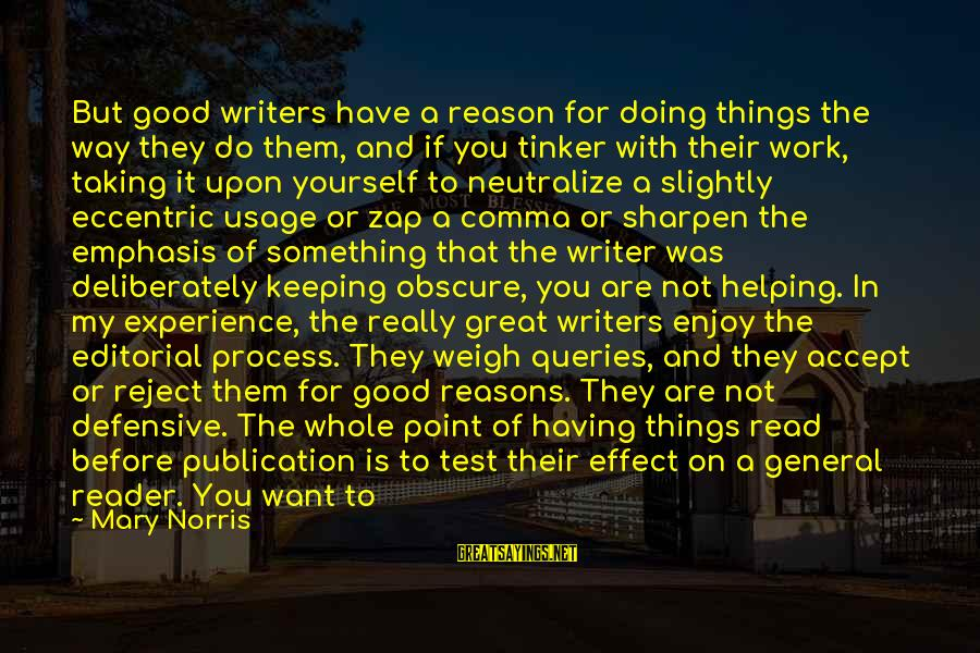 Not Helping Yourself Sayings By Mary Norris: But good writers have a reason for doing things the way they do them, and
