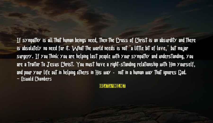 Not Helping Yourself Sayings By Oswald Chambers: If sympathy is all that human beings need, then the Cross of Christ is an