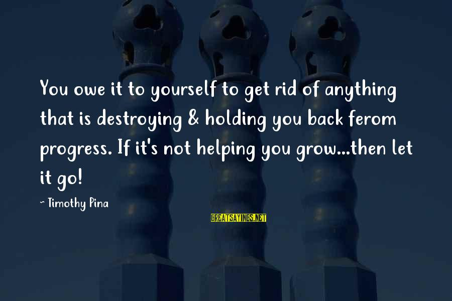 Not Helping Yourself Sayings By Timothy Pina: You owe it to yourself to get rid of anything that is destroying & holding