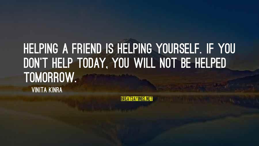 Not Helping Yourself Sayings By Vinita Kinra: Helping a friend is helping yourself. If you don't help today, you will not be