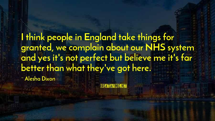 Not Here For Me Sayings By Alesha Dixon: I think people in England take things for granted, we complain about our NHS system