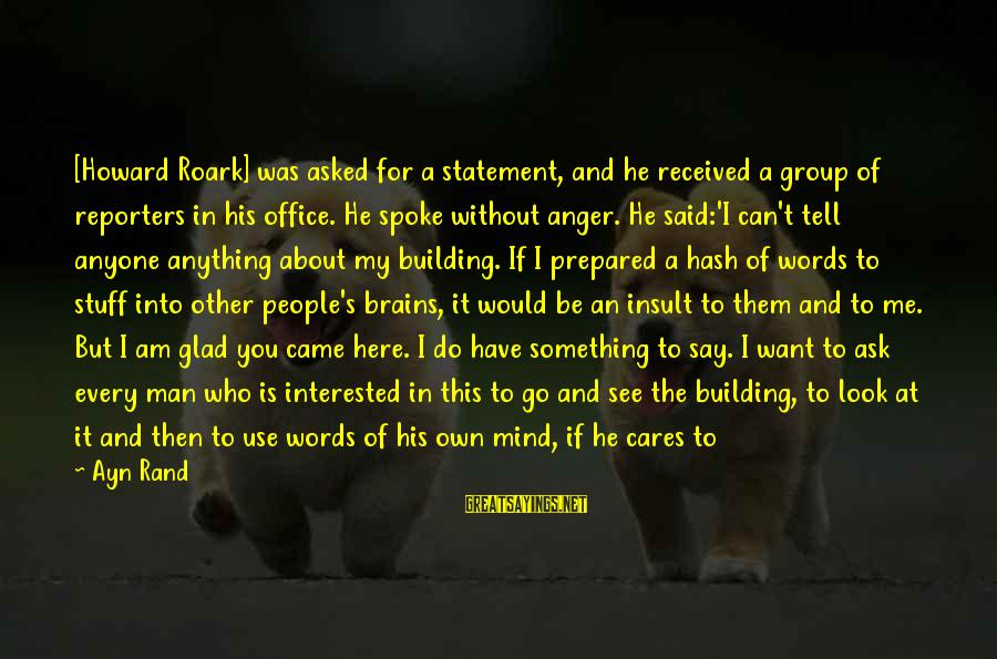 Not Here For Me Sayings By Ayn Rand: [Howard Roark] was asked for a statement, and he received a group of reporters in