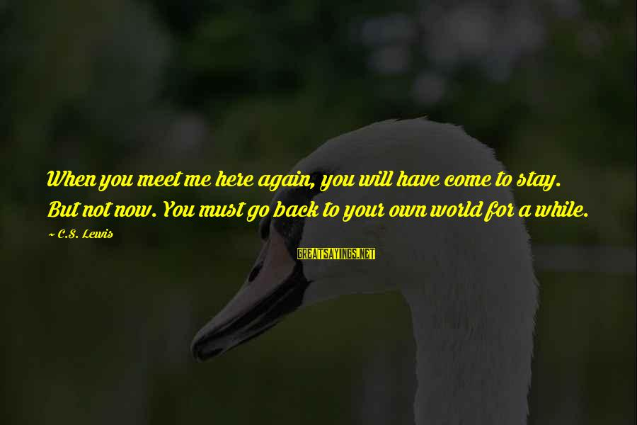 Not Here For Me Sayings By C.S. Lewis: When you meet me here again, you will have come to stay. But not now.