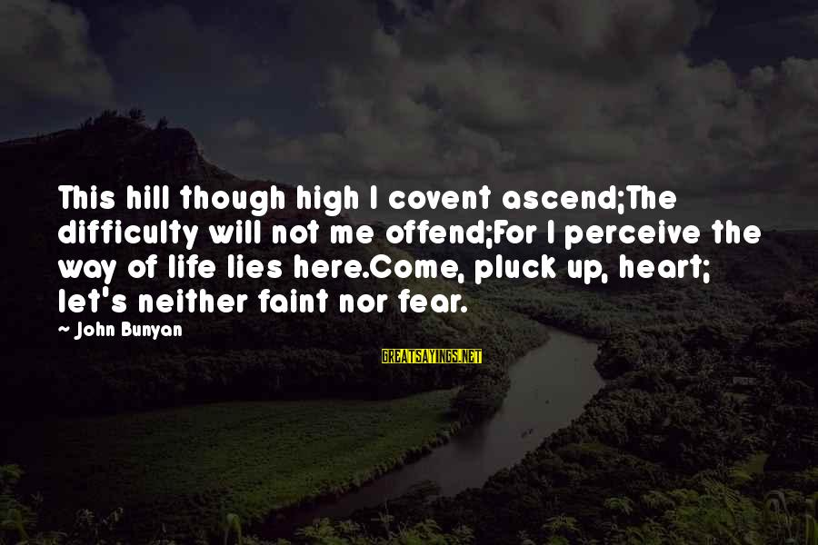 Not Here For Me Sayings By John Bunyan: This hill though high I covent ascend;The difficulty will not me offend;For I perceive the