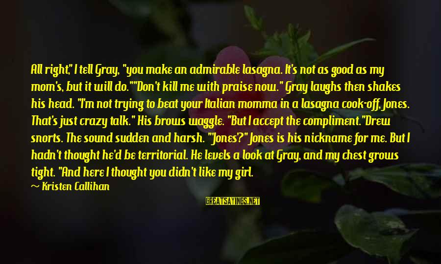 """Not Here For Me Sayings By Kristen Callihan: All right,"""" I tell Gray, """"you make an admirable lasagna. It's not as good as"""