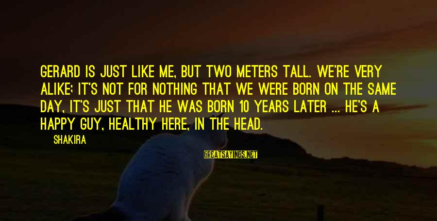 Not Here For Me Sayings By Shakira: Gerard is just like me, but two meters tall. We're very alike; it's not for