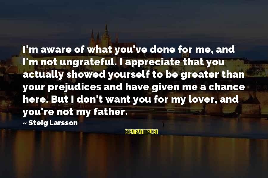 Not Here For Me Sayings By Steig Larsson: I'm aware of what you've done for me, and I'm not ungrateful. I appreciate that