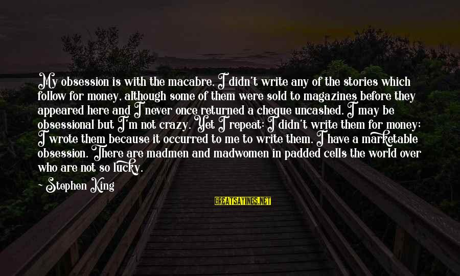 Not Here For Me Sayings By Stephen King: My obsession is with the macabre. I didn't write any of the stories which follow