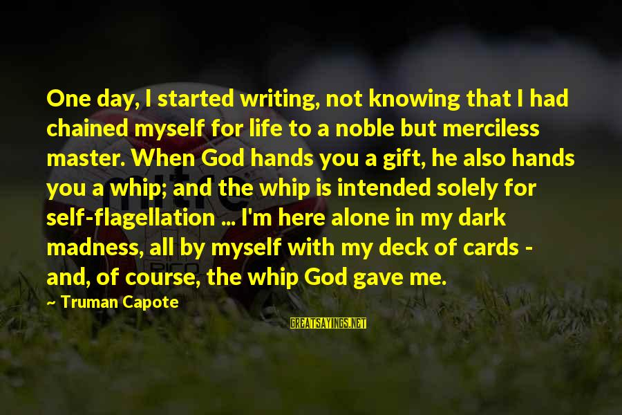 Not Here For Me Sayings By Truman Capote: One day, I started writing, not knowing that I had chained myself for life to