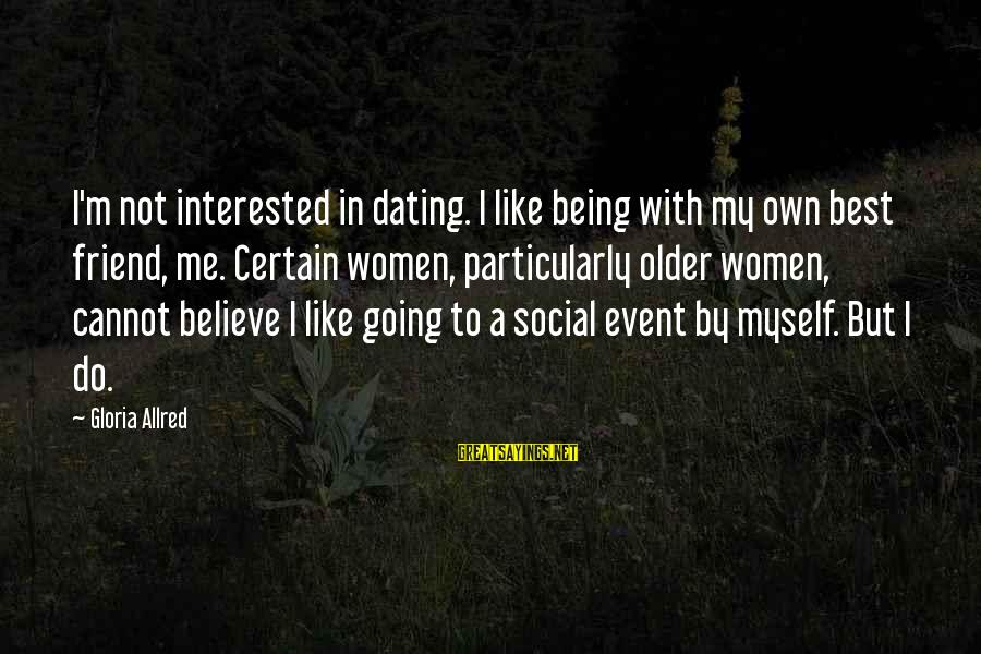 Not Interested In Dating Sayings By Gloria Allred: I'm not interested in dating. I like being with my own best friend, me. Certain