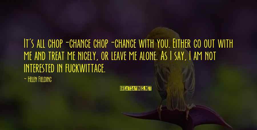 Not Interested In Dating Sayings By Helen Fielding: It's all chop-change chop-change with you. Either go out with me and treat me nicely,
