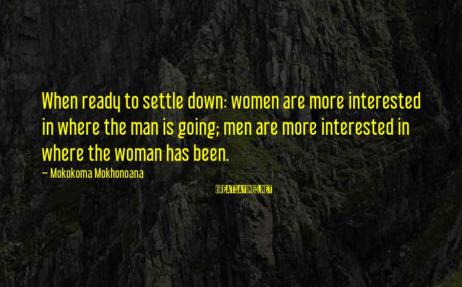 Not Interested In Dating Sayings By Mokokoma Mokhonoana: When ready to settle down: women are more interested in where the man is going;