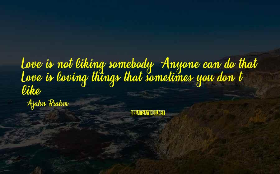 Not Liking Anyone Sayings By Ajahn Brahm: Love is not liking somebody. Anyone can do that. Love is loving things that sometimes