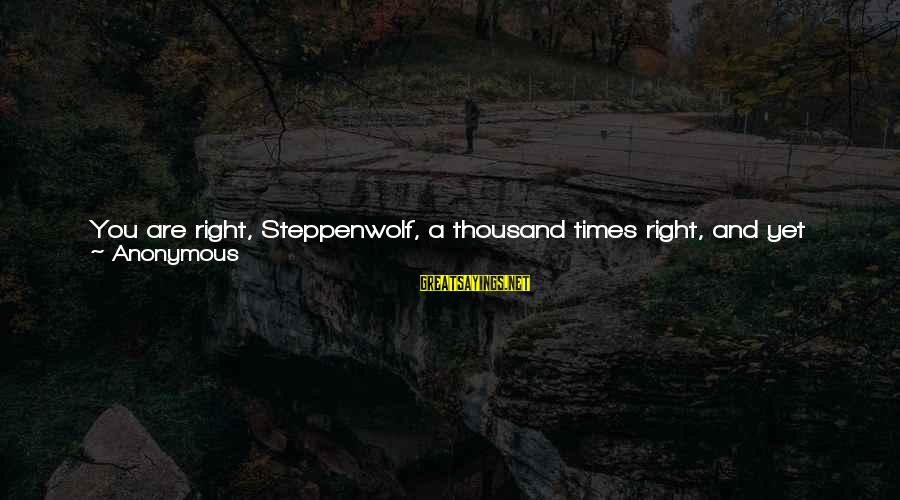 Not Liking Anyone Sayings By Anonymous: You are right, Steppenwolf, a thousand times right, and yet you must perish. You are
