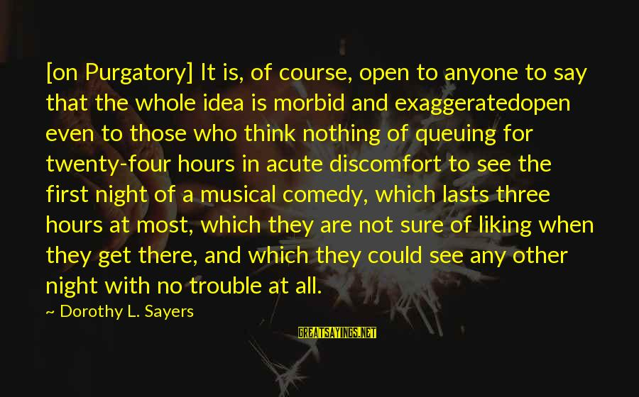 Not Liking Anyone Sayings By Dorothy L. Sayers: [on Purgatory] It is, of course, open to anyone to say that the whole idea