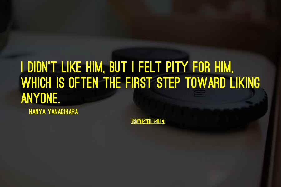 Not Liking Anyone Sayings By Hanya Yanagihara: I didn't like him, but I felt pity for him, which is often the first
